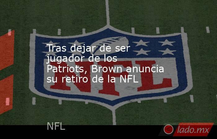 Tras dejar de ser jugador de los Patriots, Brown anuncia su retiro de la NFL . Noticias en tiempo real