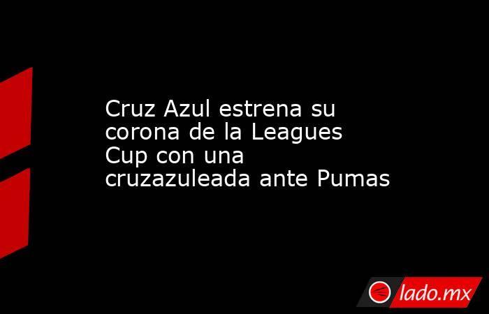 Cruz Azul estrena su corona de la Leagues Cup con una cruzazuleada ante Pumas. Noticias en tiempo real