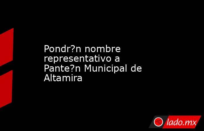 Pondr?n nombre representativo a Pante?n Municipal de Altamira. Noticias en tiempo real