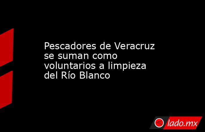Pescadores de Veracruz se suman como voluntarios a limpieza del Río Blanco. Noticias en tiempo real