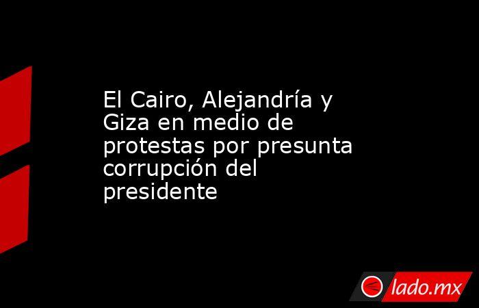 El Cairo, Alejandría y Giza en medio de protestas por presunta corrupción del presidente. Noticias en tiempo real