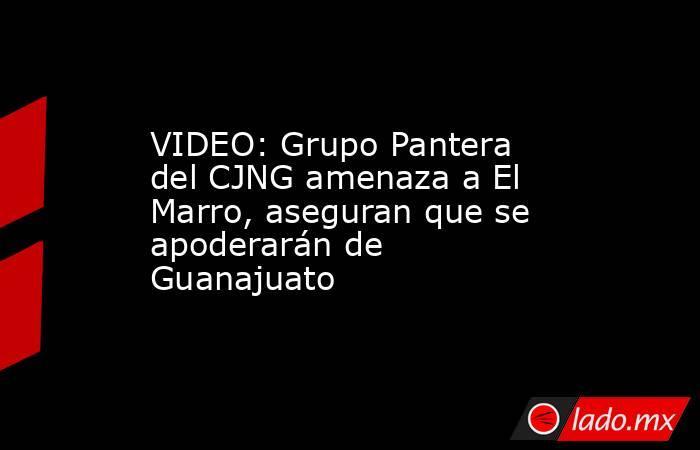 VIDEO: Grupo Pantera del CJNG amenaza a El Marro, aseguran que se apoderarán de Guanajuato. Noticias en tiempo real