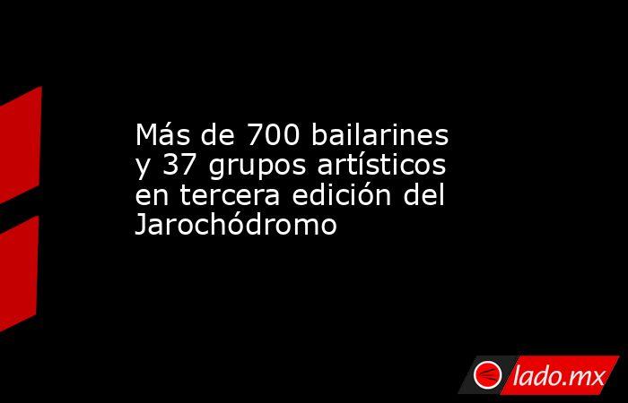 Más de 700 bailarines y 37 grupos artísticos en tercera edición del Jarochódromo. Noticias en tiempo real