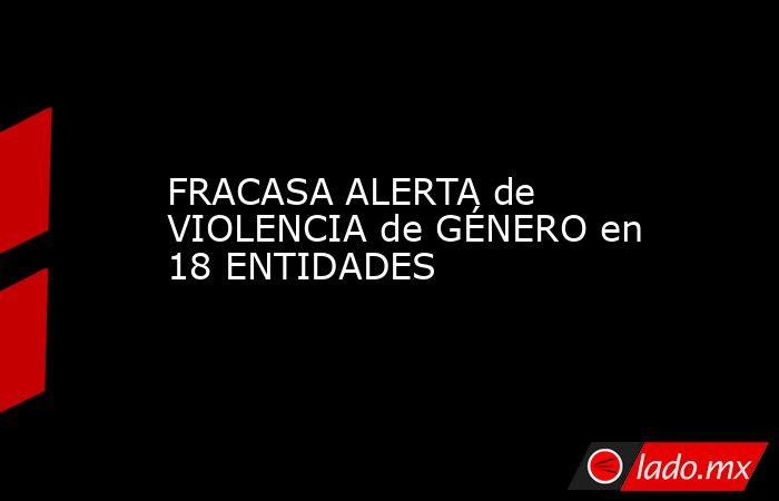 FRACASA ALERTA de VIOLENCIA de GÉNERO en 18 ENTIDADES. Noticias en tiempo real