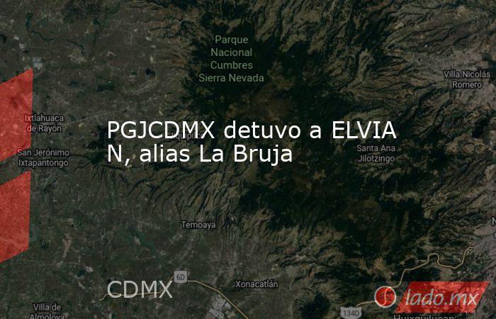 PGJCDMX detuvo a ELVIA N, alias La Bruja. Noticias en tiempo real
