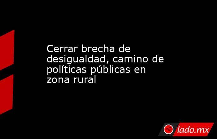 Cerrar brecha de desigualdad, camino de políticas públicas en zona rural. Noticias en tiempo real