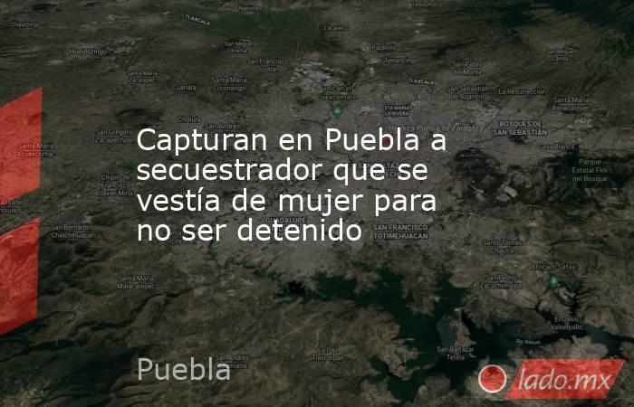 Capturan en Puebla a secuestrador que se vestía de mujer para no ser detenido. Noticias en tiempo real
