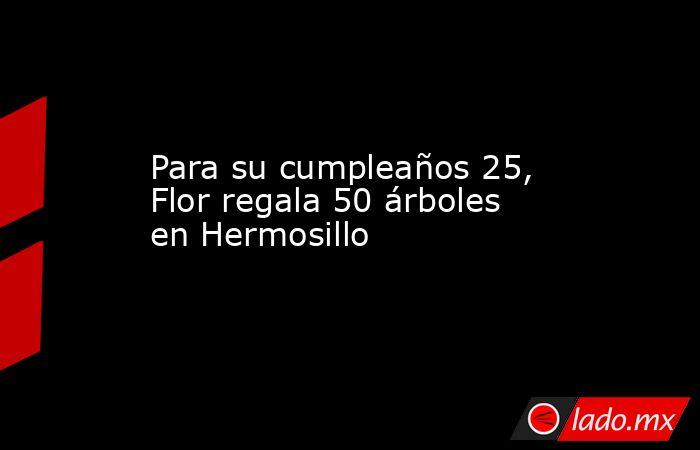 Para su cumpleaños 25, Flor regala 50 árboles en Hermosillo. Noticias en tiempo real