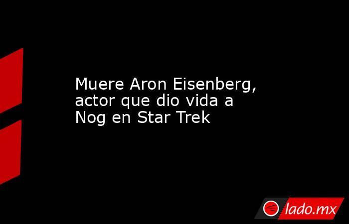 Muere Aron Eisenberg, actor que dio vida a Nog en Star Trek. Noticias en tiempo real