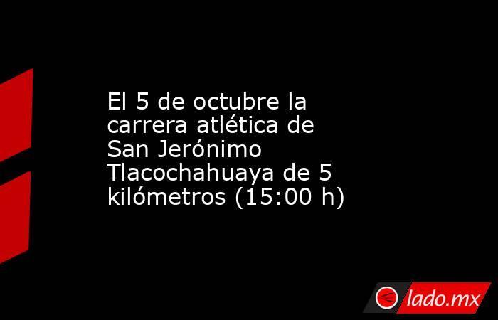 El 5 de octubre la carrera atlética de San Jerónimo Tlacochahuaya de 5 kilómetros (15:00 h). Noticias en tiempo real