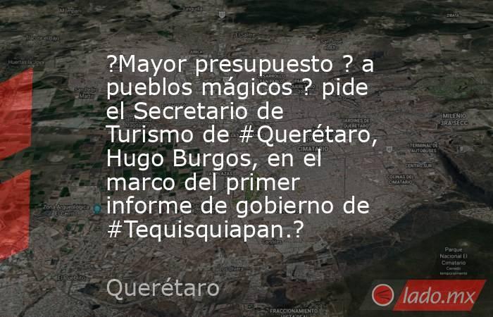 ?Mayor presupuesto ? a pueblos mágicos ? pide el Secretario de Turismo de #Querétaro, Hugo Burgos, en el marco del primer informe de gobierno de #Tequisquiapan.?. Noticias en tiempo real