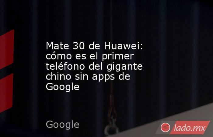 Mate 30 de Huawei: cómo es el primer teléfono del gigante chino sin apps de Google. Noticias en tiempo real