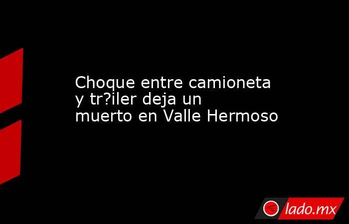 Choque entre camioneta y tr?iler deja un muerto en Valle Hermoso. Noticias en tiempo real