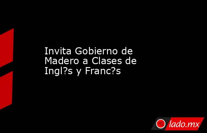 Invita Gobierno de Madero a Clases de Ingl?s y Franc?s. Noticias en tiempo real