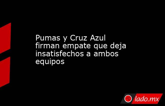 Pumas y Cruz Azul firman empate que deja insatisfechos a ambos equipos. Noticias en tiempo real