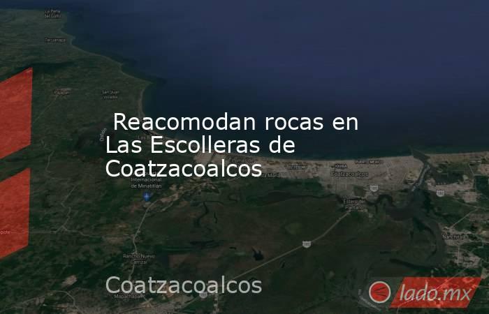 Reacomodan rocas en Las Escolleras de Coatzacoalcos. Noticias en tiempo real