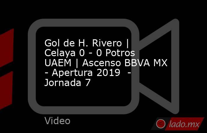 Gol de H. Rivero | Celaya 0 - 0 Potros UAEM | Ascenso BBVA MX - Apertura 2019  - Jornada 7. Noticias en tiempo real