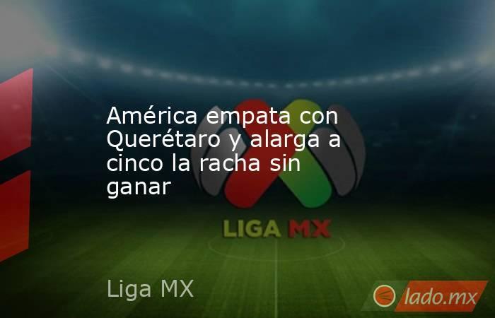 América empata con Querétaro y alarga a cinco la racha sin ganar. Noticias en tiempo real