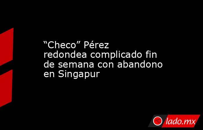 """""""Checo"""" Pérez redondea complicado fin de semana con abandono en Singapur. Noticias en tiempo real"""