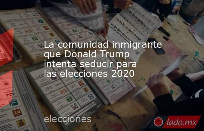 La comunidad inmigrante que Donald Trump intenta seducir para las elecciones 2020. Noticias en tiempo real