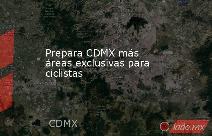 Prepara CDMX más áreas exclusivas para ciclistas. Noticias en tiempo real