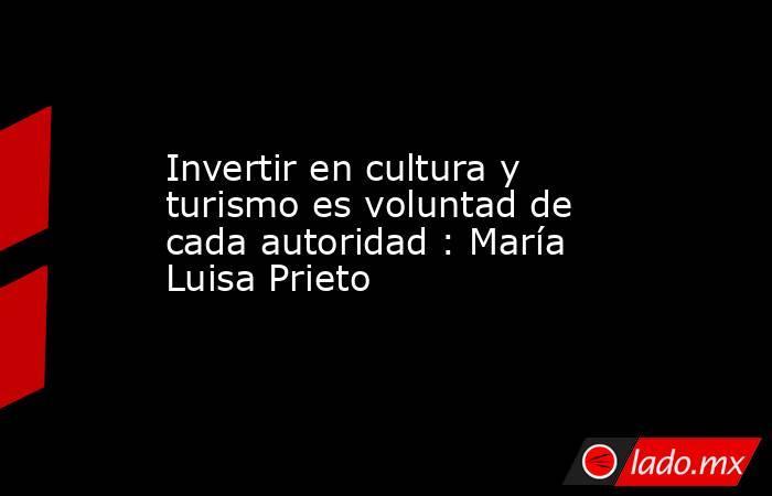 Invertir en cultura y turismo es voluntad de cada autoridad : María Luisa Prieto. Noticias en tiempo real