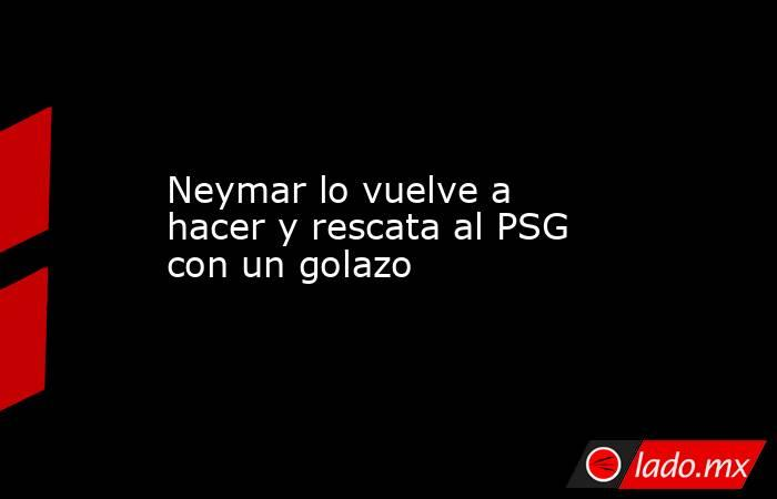 Neymar lo vuelve a hacer y rescata al PSG con un golazo. Noticias en tiempo real