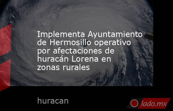 Implementa Ayuntamiento de Hermosillo operativo por afectaciones de huracán Lorena en zonas rurales. Noticias en tiempo real