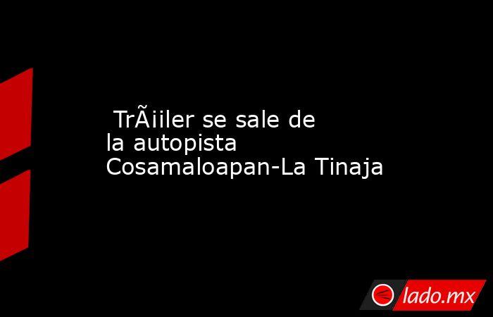 Tráiler se sale de la autopista Cosamaloapan-La Tinaja. Noticias en tiempo real