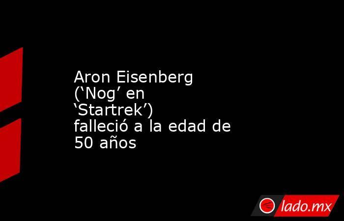 Aron Eisenberg ('Nog' en 'Startrek') falleció a la edad de 50 años. Noticias en tiempo real