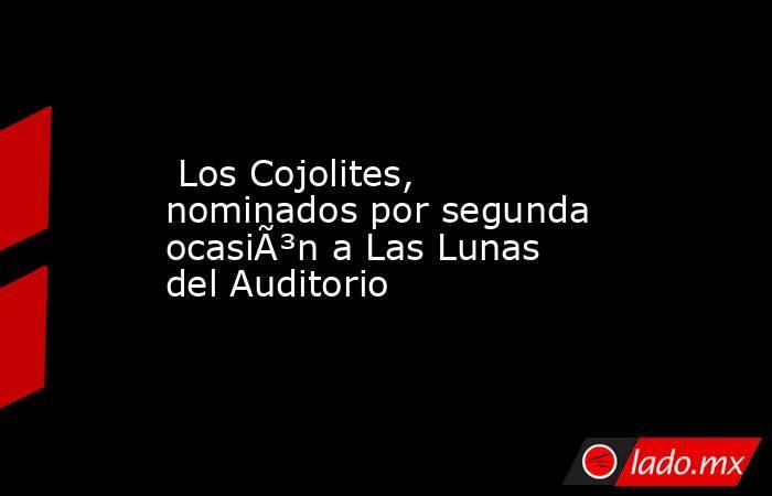 Los Cojolites, nominados por segunda ocasión a Las Lunas del Auditorio. Noticias en tiempo real