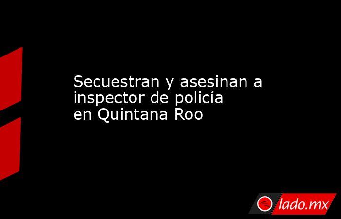 Secuestran y asesinan a inspector de policía en Quintana Roo. Noticias en tiempo real