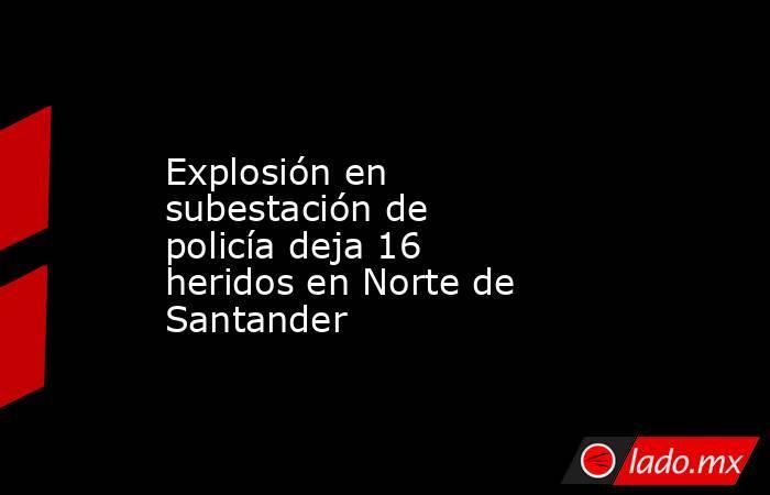 Explosión en subestación de policía deja 16 heridos en Norte de Santander. Noticias en tiempo real