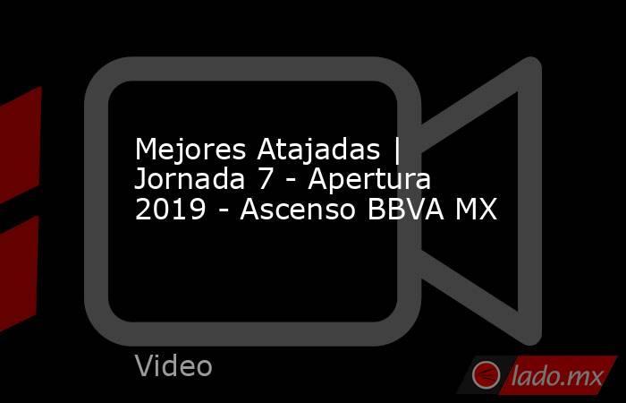 Mejores Atajadas | Jornada 7 - Apertura 2019 - Ascenso BBVA MX. Noticias en tiempo real