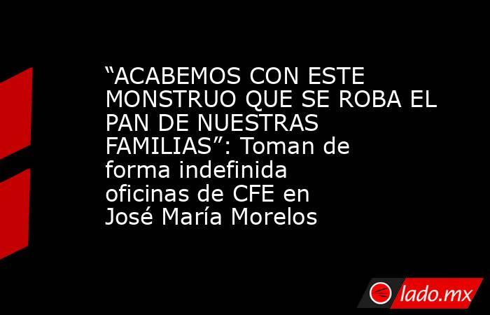 """""""ACABEMOS CON ESTE MONSTRUO QUE SE ROBA EL PAN DE NUESTRAS FAMILIAS"""": Toman de forma indefinida oficinas de CFE en José María Morelos. Noticias en tiempo real"""