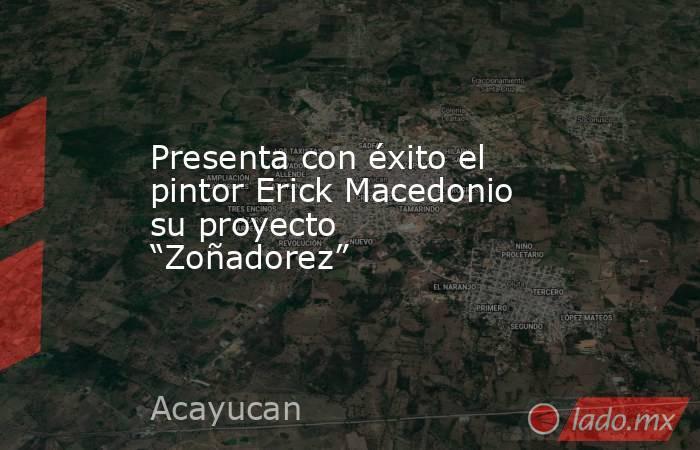 """Presenta con éxito el pintor Erick Macedonio su proyecto """"Zoñadorez"""". Noticias en tiempo real"""