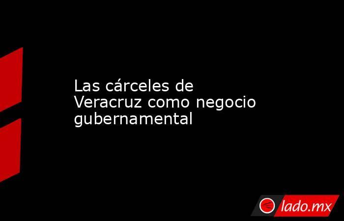 Las cárceles de Veracruz como negocio gubernamental. Noticias en tiempo real