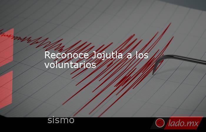 Reconoce Jojutla a los voluntarios. Noticias en tiempo real