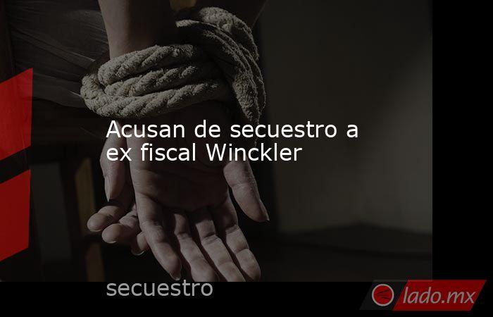 Acusan de secuestro a ex fiscal Winckler. Noticias en tiempo real