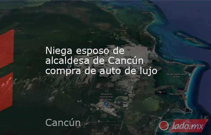 Niega esposo de alcaldesa de Cancún compra de auto de lujo. Noticias en tiempo real