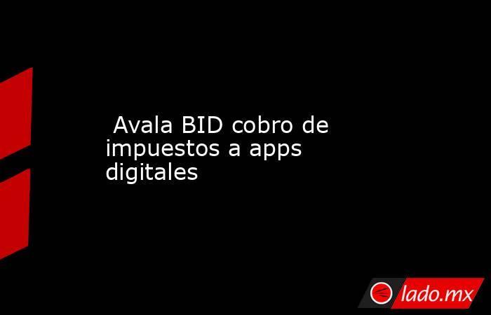 Avala BID cobro de impuestos a apps digitales. Noticias en tiempo real