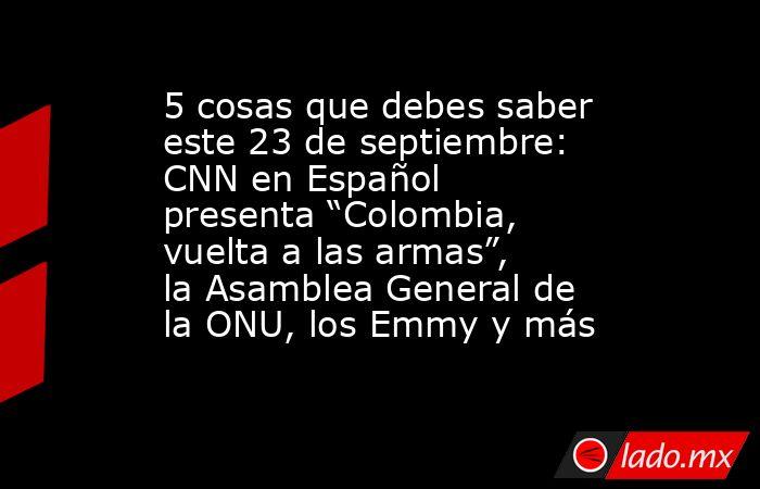 """5 cosas que debes saber este 23 de septiembre: CNN en Español presenta """"Colombia, vuelta a las armas"""", la Asamblea General de la ONU, los Emmy y más. Noticias en tiempo real"""