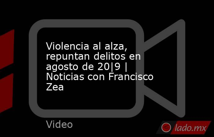 Violencia al alza, repuntan delitos en agosto de 20|9 | Noticias con Francisco Zea. Noticias en tiempo real