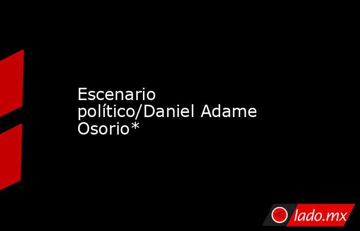 Escenario político/Daniel Adame Osorio*. Noticias en tiempo real