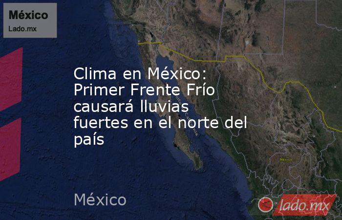 Clima en México: Primer Frente Frío causará lluvias fuertes en el norte del país. Noticias en tiempo real
