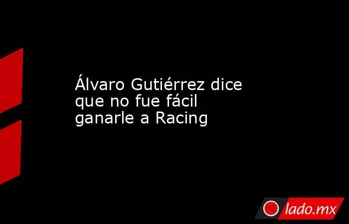 Álvaro Gutiérrez dice que no fue fácil ganarle a Racing. Noticias en tiempo real