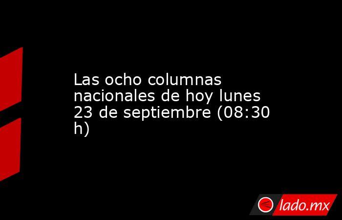 Las ocho columnas nacionales de hoy lunes 23 de septiembre (08:30 h). Noticias en tiempo real
