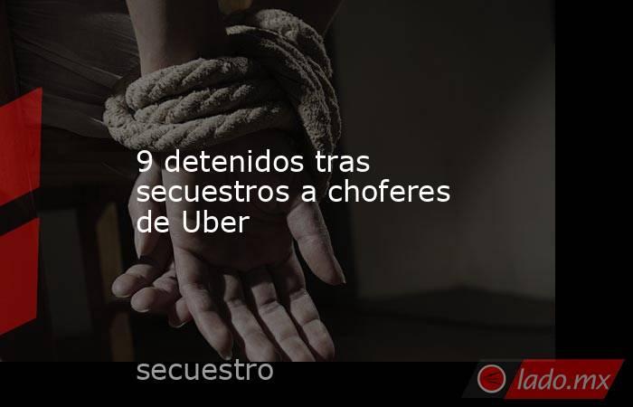 9 detenidos tras secuestros a choferes de Uber. Noticias en tiempo real