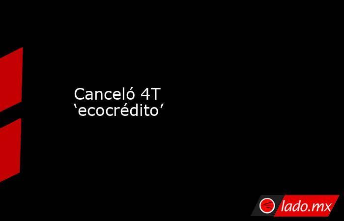Canceló 4T 'ecocrédito'. Noticias en tiempo real