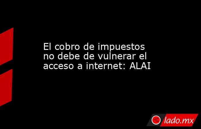 El cobro de impuestos no debe de vulnerar el acceso a internet: ALAI. Noticias en tiempo real